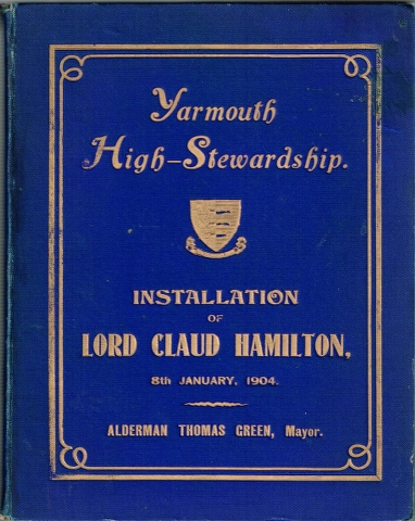 Image for The High-Stewardship of Gt. Yarmouth[.] Report of the Proceedings at the installation of Lord Claud Hamilton 8th January, 1904 During the Mayoralty of Ald. Thomas Green with Portraits of High Stewards