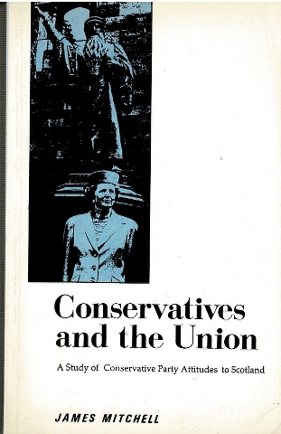 Image for Conservatives and the Union: A Study of Conservative Party Attitudes to Scotland