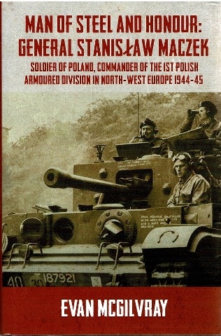 Image for Man of Steel and Honour: General Stanislaw Maczek: Soldier of Poland, Commander of the 1st Polish Armoured Division in North-West Europe 1944-45