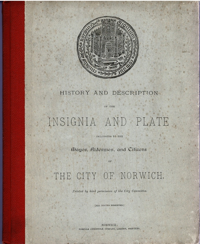 Image for History and Description of the Insignia and Plate belonging to the Mayor, Alderman, and Citizens of The City of Norwich