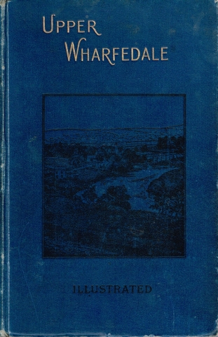 Image for Upper Wharfedale. Being a Complete Account of the History, Antiquities and Scenery of the Picturesque Valley of the Wharfe, from Otley to Langstrothdale.